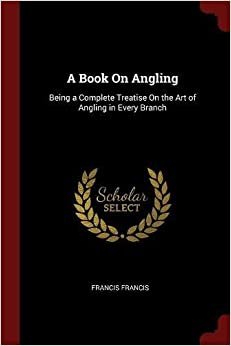Book A Book On Angling: Being a Complete Treatise On the Art of Angling in Every Branch