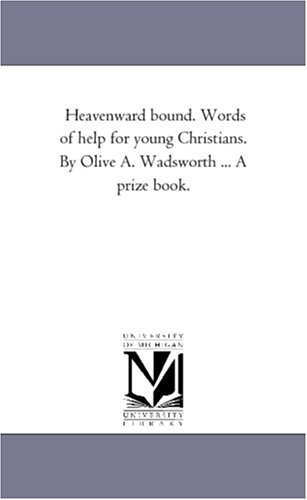 Heavenward bound. Words of help for young Christians. By Olive A. Wadsworth ... A prize book.