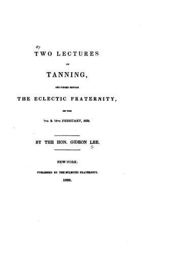 Two lectures on tanning, delivered before the Eclectic fraternity, on the 7th and 14th February, 1838 ebook