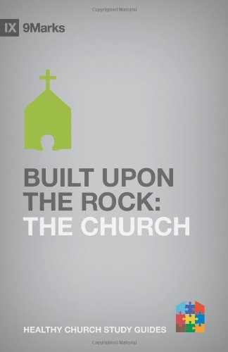 Built upon the Rock: The Church (9Marks Healthy Chuch Study Guides)
