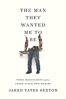 Book Cover: The Man They Wanted Me to Be: Toxic Masculinity and a Crisis of Our Own Making