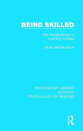 Being Skilled: The Socializations of Learning to Read (Psychology Library Editions: Psychology of Reading) (Volume 7)