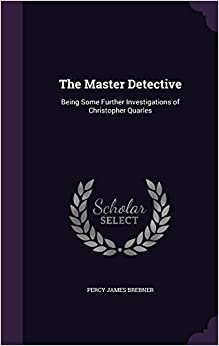 The Master Detective: Being Some Further Investigations of Christopher Quarles