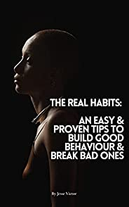 The Real Habits: An Easy And Proven Tips to Build Good Behavior & Break Bad Habits (English Edit