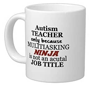 Teachers' Day Teachers Gifts Humorous Saying autism teacher only because...multitasking ninja is not an actual job title 100% Ceramic 11-Ounce White Mug