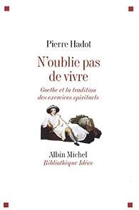 N'oublie pas de vivre : Goethe et la tradition antique des exercices spirituels par Pierre Hadot