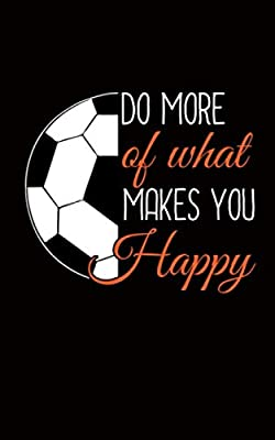 Soccer Ball Motivational Quote Journal - Do More of What Makes You Happy Notepad: DIY Lined Notebook Planner, Travel Size for Coach, Player or Referee (Team Gift Accessories Vol 2)