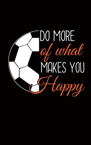 Soccer Ball Motivational Quote Journal - Do More of What Makes You Happy Notepad: DIY Lined Notebook Planner, Travel Size for Coach, Player or Referee (Team Gift Accessories Vol 2) (What's The Best Football Team)