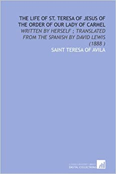 The life of St. Teresa of Jesus of the order of Our Lady of Carmel: written by herself : translated from the Spanish by David Lewis (1888 )