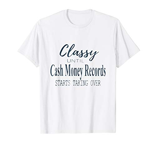 Classy Until Cash Money Records Starts Taking Over T-Shirt