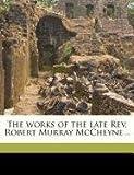 The Works of the Late Rev Robert Murray Mccheyne, M&apos and Robert Murray Cheyne, 1149580852