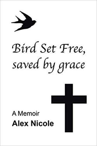 Bird Set Free, saved by grace: A Memoir