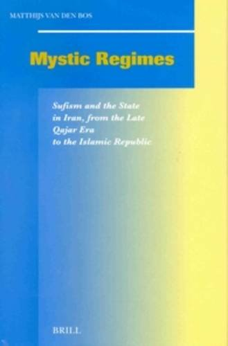 Mystic Regimes: Sufism and the State in Iran, from the Late Qajar Era to the Islamic Republic (Social, Economic and Political Studies of the Middle East and Asia) by Brill
