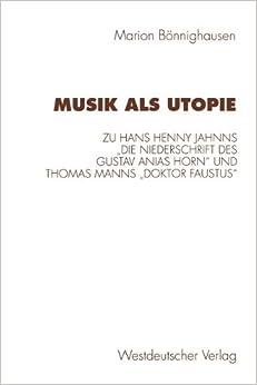 Book Musik als Utopie: Zum Philosophisch-Ästhetischen Kontext Von Hans Henny Jahnns Die Niederschrift Des Gustav Anias Horn' Und Thomas Manns Doktor Faustus' (German Edition)