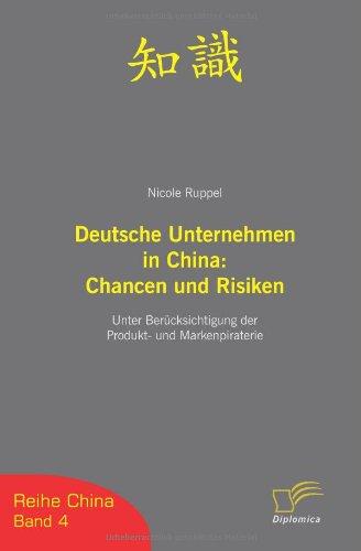 Deutsche Unternehmen in China: Chancen und Risiken. Unter Berücksichtigung der Produkt- und Markenpiraterie