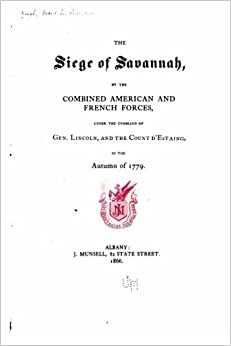 The siege of Savannah, by the combined American and French Forces, under the command of Gen. Lincoln, and the Count d'Estaing, in the autumn of 1779