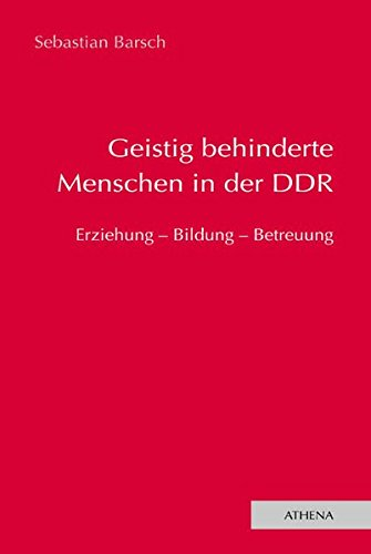 Geistig behinderte Menschen in der DDR: Erziehung - Bildung - Betreuung (Lehren und Lernen mit behinderten Menschen, Band 12)