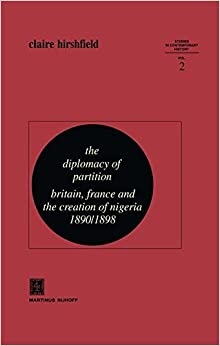 The Diplomacy of Partition: Britain, France and the Creation of Nigeria, 1890–1898 (Studies in Contemporary History)