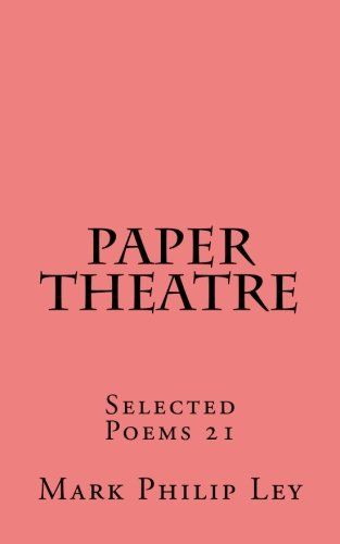 Paper Theatre: Selected Poems 21 (Selected Poems of Mark Philip Ley) (Volume 21) ebook
