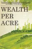 Wealth Per Acre: The transition to ecological farming that rejuvenates nature's economy and people's economy seems not only logical but also inevitable