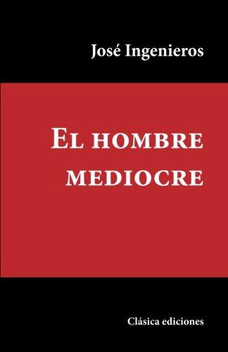 El hombre mediocre (Spanish Edition) [Jose Ingenieros] (Tapa Blanda)