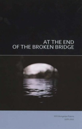 At The End Of The Broken Bridge  25 Hungarian Poems 1978 2002