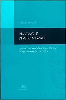 Platão e platonismo: Aparência e realidade na ontologia, na epistemologia e na ética