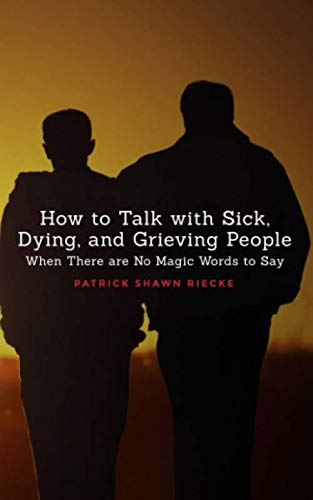 How To Talk With Sick, Dying and Grieving People: When there are No Magic Words to Say (Resources on Faith, Sickness, Grief and Doubt)