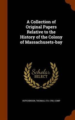 Download A Collection of Original Papers Relative to the History of the Colony of Massachusets-Bay(Hardback) - 2015 Edition ebook