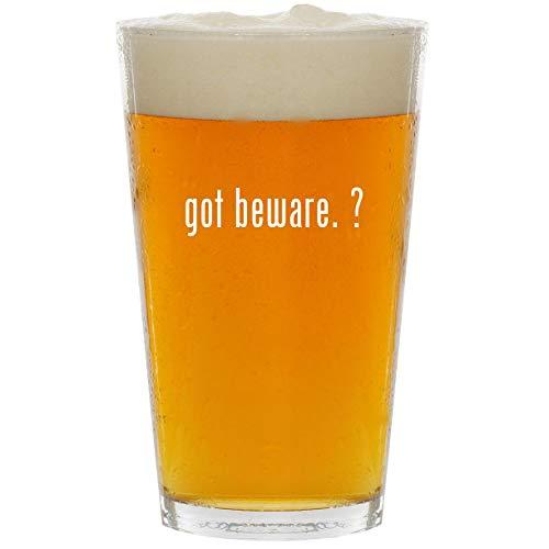 got beware. ? - Glass 16oz Beer Pint