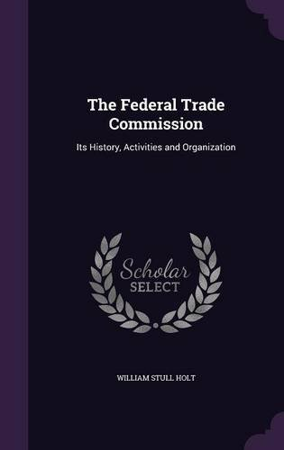 The Federal Trade Commission: Its History, Activities and Organization