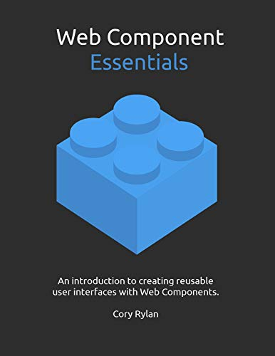 Web Component Essentials: An introduction to creating reusable user interfaces with Web Components. (Essential Components)