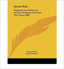 steam raft: suggested as a means of security to human life upon the ocean  (1860) (paperback) - common: introduction by joseph adshead by (author)  george