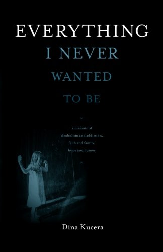 Everything I Never Wanted to Be: A Memoir of Alcoholism and Addiction, Faith and Family, Hope and Humor