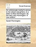 An Unfortunate Mother's Advice to Her Absent Daughters, in a Letter to Miss Pennington by the Late Lady Pennington a New Edition, Sarah Pennington, 1171384017