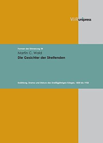 Die Gesichter der Streitenden: Erzahlung, Drama und Diskurs des Dreissigjahrigen Krieges, 1830 bis 1933 (Formen der Erinnerung) (Formen Der Gesichter)