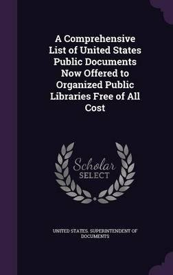 A Comprehensive List of United States Public Documents Now Offered to Organized Public Libraries Free of All Cost(Hardback) - 2015 Edition PDF