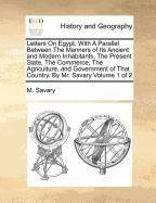 Letters On Egypt. With A Parallel Between The Manners of Its Ancient and Modern Inhabitants, The Present State, The Commerce, The Agriculture, and ... of That Country. By Mr. Savary  Volume 1 of 2 pdf epub