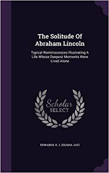 Book The Solitude Of Abraham Lincoln: Typical Reminiscences Illustrating A Life Whose Deepest Moments Were Lived Alone