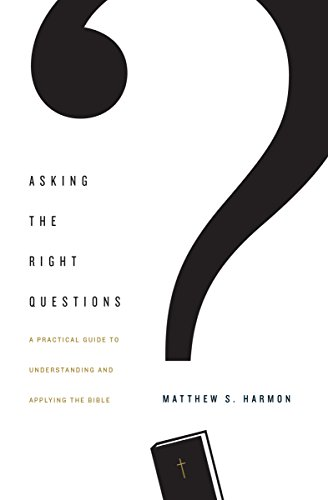 Asking the Right Questions: A Practical Guide to Understanding and Applying the Bible by [Harmon, Matthew S.]