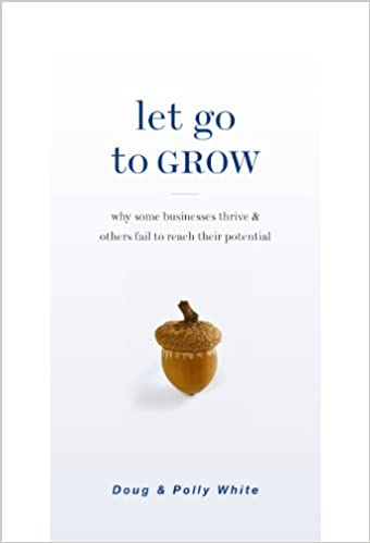 Amazon.com  Let Go to Grow  Why Some Businesses Thrive and Others Fail to  Reach Their Potential (9781928662600)  Doug White 505bea2fd