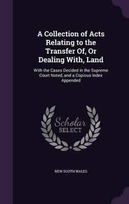 Download A Collection of Acts Relating to the Transfer Of, or Dealing With, Land : With the Cases Decided in the Supreme Court Noted, and a Copious Index Appended(Hardback) - 2015 Edition ebook