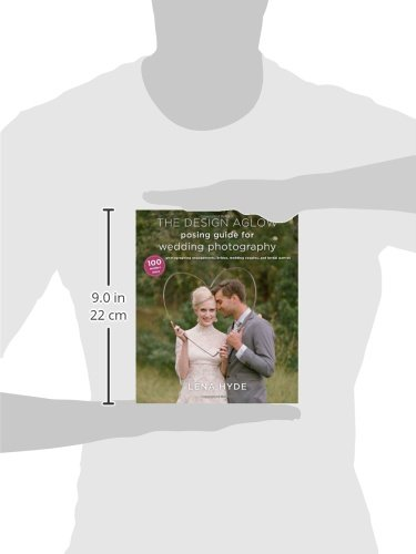 The Design Aglow Posing Guide for Wedding Photography: 100 Modern Ideas for Photographing Engagements Wedding Couples Brides and Wedding Parties
