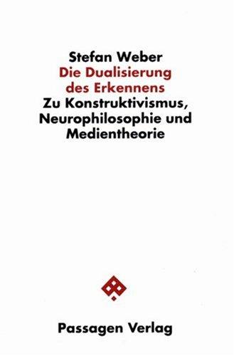 Die Dualisierung des Erkennens - Zu Konstruktivismus, Neurophilosophie und Medientheorie