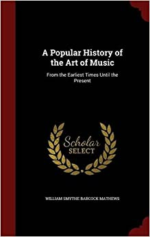 Book A Popular History of the Art of Music: From the Earliest Times Until the Present