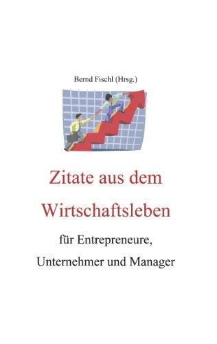 Zitate aus dem Wirtschaftsleben: Für Entrepreneure, Unternehmer und Manager