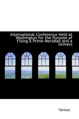 Download International Conference Held at Washington for the Purpose of Fixing a Prime Meridian and a Univers(Hardback) - 2008 Edition pdf