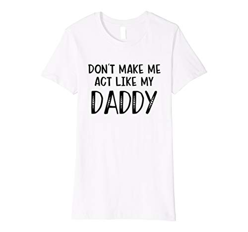 Dont make me act like my daddy funny t shirt for daugher