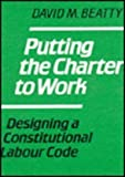 Putting the Charter to Work : Designing a Constitutional Labour Code, Beatty, David M., 0773506004