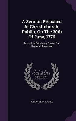 A Sermon Preached at Christ-Church, Dublin, on the 30th of June, 1776 : Before His Excellency Simon Earl Harcourt, President(Hardback) - 2016 Edition pdf epub